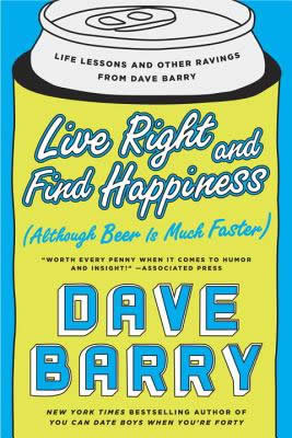 Live Right and Find Happiness Although Beer is Much Faster, by Dave Barry